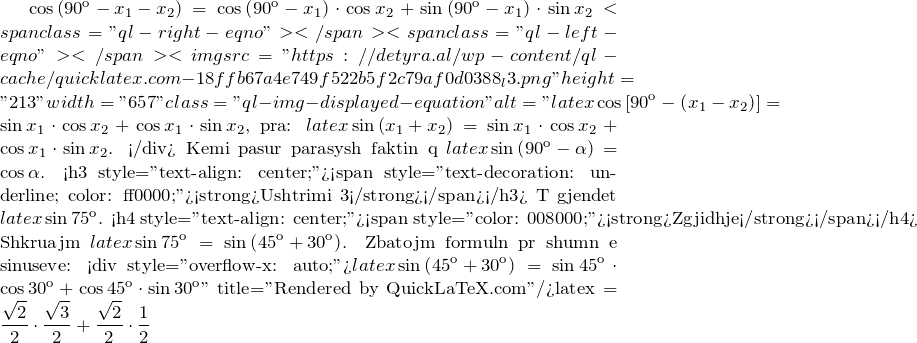 ""\displaystyle cos left( 90{}^text{o}-{{x}_{1}}-{{x}_{2}} right)=cos left( 90{}^text{o}-{{x}_{1}} right)cdot cos {{x}_{2}}+sin left( 90{}^text{o}-{{x}_{1}} right)cdot sin {{x}_{2}}<span class=""""ql-right-eqno"""">   </span><span class=""""ql-left-eqno"""">   </span><img src=""""https://detyra.al/wp-content/ql-cache/quicklatex.com-18ffb67a4e749f522b5f2c79af0d0388_l3.png"""" height=""""213"""" width=""""657"""" class=""""ql-img-displayed-equation """" alt=""""\[latex displaystyle cos left[ 90{}^text{o}-left( {{x}_{1}}-{{x}_{2}} right) right]=sin {{x}_{1}}cdot cos {{x}_{2}}+cos {{x}_{1}}cdot sin {{x}_{2}}$, pra: $latex displaystyle sin left( {{x}_{1}}+{{x}_{2}} right)=sin {{x}_{1}}cdot cos {{x}_{2}}+cos {{x}_{1}}cdot sin {{x}_{2}}$. </div> Kemi pasur parasysh faktin që $latex displaystyle sin left( 90{}^text{o}-alpha  right)=cos alpha $. <h3 style=""""text-align: center;""""><span style=""""text-decoration: underline; color: #ff0000;""""><strong>Ushtrimi 3</strong></span></h3> Të gjendet $latex displaystyle sin 75{}^text{o}$. <h4 style=""""text-align: center;""""><span style=""""color: #008000;""""><strong>Zgjidhje</strong></span></h4> Shkruajmë $latex displaystyle sin 75{}^text{o}=sin left( 45{}^text{o}+30{}^text{o} right)$. Zbatojmë formulën për shumën e sinuseve: <div style=""""overflow-x: auto;"""">$latex displaystyle sin left( 45{}^text{o}+30{}^text{o} right)=sin 45{}^text{o}cdot cos 30{}^text{o}+cos 45{}^text{o}cdot sin 30{}^text{o}]"""" title=""""Rendered by QuickLaTeX.com""""/>latex displaystyle =frac{sqrt{2}}{2}cdot frac{sqrt{3}}{2}+frac{sqrt{2}}{2}cdot frac{1}{2}""917343|?|en|2|b300dba639ef0c8365796bed26657266|False|UNLIKELY|0.29908257722854614