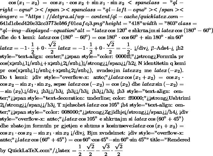"\displaystyle \cos \left( {{x}_{1}}-{{x}_{2}} \right)=\cos {{x}_{1}}\cdot \cos {{x}_{2}}+\sin {{x}_{1}}\cdot \sin {{x}_{2}}<span class=""ql-right-eqno"">   </span><span class=""ql-left-eqno"">   </span><img src=""https://detyra.al/wp-content/ql-cache/quicklatex.com-641d1cbed420e32cc3773eb86f01eafc_l3.png"" height=""418"" width=""803"" class=""ql-img-displayed-equation "" alt=""\[latex \displaystyle \cos 120{}^\text{o}$ e shkruajmë si $latex \displaystyle \cos \left( 180{}^\text{o}-60{}^\text{o} \right)$ dhe do të kemi: $latex \displaystyle \cos \left( 180{}^\text{o}-60{}^\text{o} \right)=\cos 180{}^\text{o}\cdot \cos 60{}^\text{o}+\sin 180{}^\text{o}\cdot \sin 60{}^\text{o}$ $latex \displaystyle =-1\cdot \frac{1}{2}+0\cdot \frac{\sqrt{2}}{2}$ $latex \displaystyle =-1\cdot \frac{1}{2}+0\cdot \frac{\sqrt{2}}{2}=-\frac{1}{2}$. </div> <!--Ads4--> <h2 style=""text-align: center;""><span style=""color: #0000ff;""><strong>Formula për cos(x<sub>1</sub>+x<sub>2</sub>)</strong></span></h2> Në identitetin që kemi për cos(x<sub>1</sub>+x<sub>2</sub>), zëvëndësojmë $latex \displaystyle {{x}_{2}}$ me $latex \displaystyle \left( -{{x}_{2}} \right)$. Do të kemi: <div style=""overflow-x: auto;"">$latex \displaystyle \cos \left( {{x}_{1}}+{{x}_{2}} \right)=\cos {{x}_{1}}\cdot \cos {{x}_{2}}-\sin {{x}_{1}}\cdot \sin {{x}_{2}}$, sepse $latex \displaystyle \cos \left( -{{x}_{2}} \right)=\cos \left( {{x}_{2}} \right)$ dhe $latex \displaystyle \sin \left( -{{x}_{2}} \right)=-\sin \left( {{x}_{2}} \right)$.</div> <h3></h3> <h3></h3> <h3></h3> <h3 style=""text-align: center;""><span style=""text-decoration: underline; color: #ff0000;""><strong>Ushtrimi 2</strong></span></h3> Të njehësohet $latex \displaystyle \cos 105{}^\text{o}$ <h4 style=""text-align: center;""><span style=""color: #008000;""><strong>Zgjidhje</strong></span></h4> <div style=""overflow-x: auto;"">$latex \displaystyle \cos 105{}^\text{o}$ e shkruajmë si $latex \displaystyle \cos \left( 60{}^\text{o}+45{}^\text{o} \right)$ dhe zbatojmë formulën për gjet"